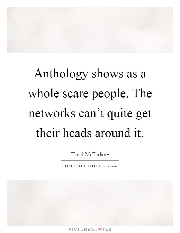 Anthology shows as a whole scare people. The networks can't quite get their heads around it Picture Quote #1