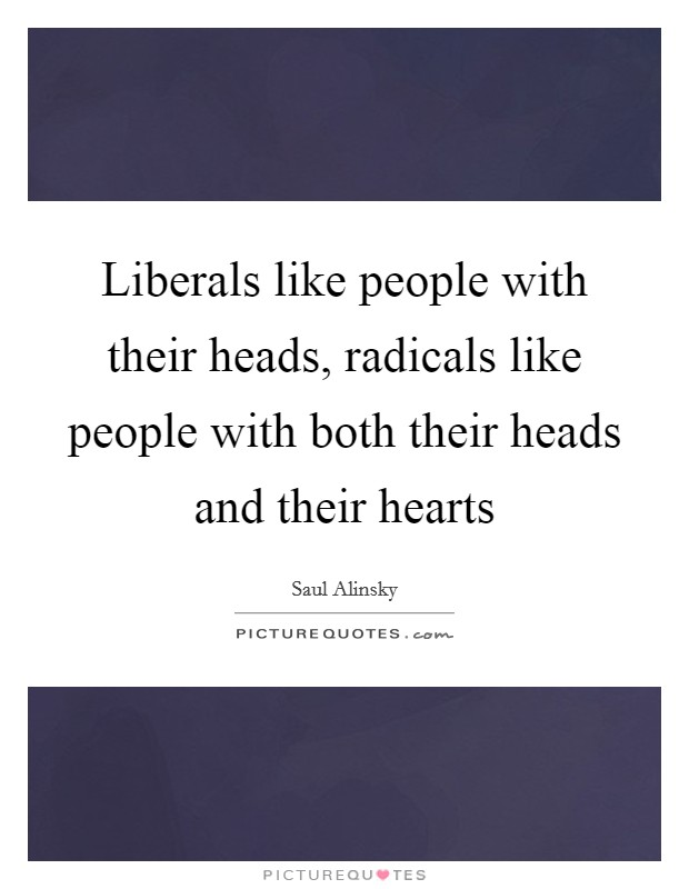 Liberals like people with their heads, radicals like people with both their heads and their hearts Picture Quote #1