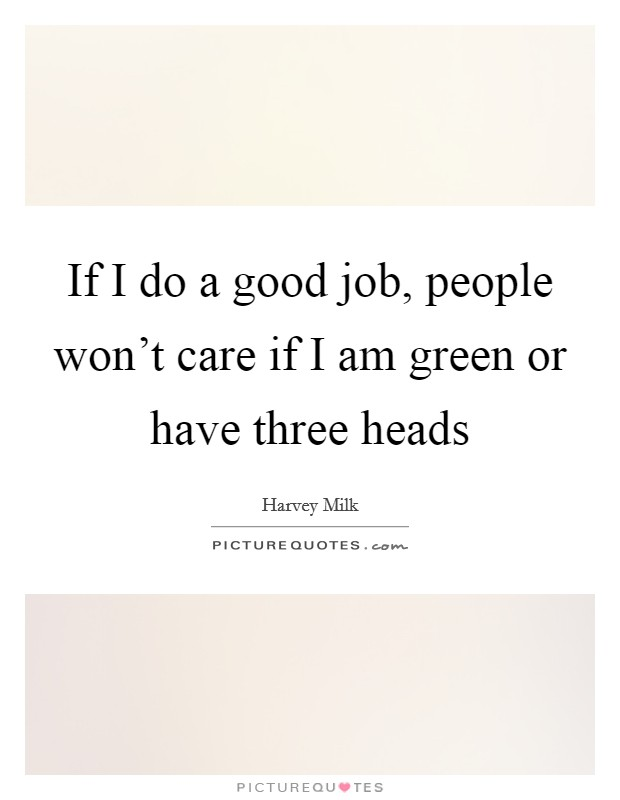 If I do a good job, people won't care if I am green or have three heads Picture Quote #1