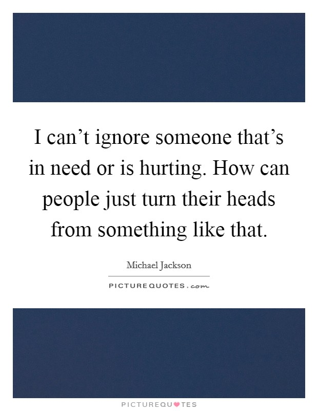 I can't ignore someone that's in need or is hurting. How can people just turn their heads from something like that Picture Quote #1