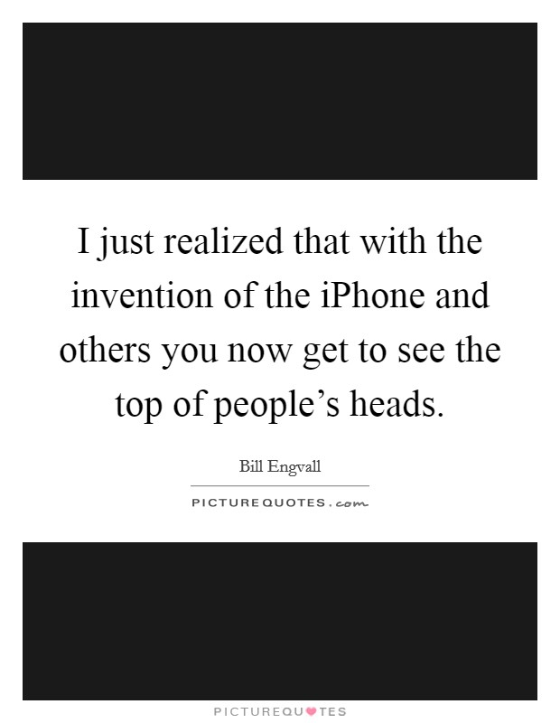 I just realized that with the invention of the iPhone and others you now get to see the top of people's heads Picture Quote #1