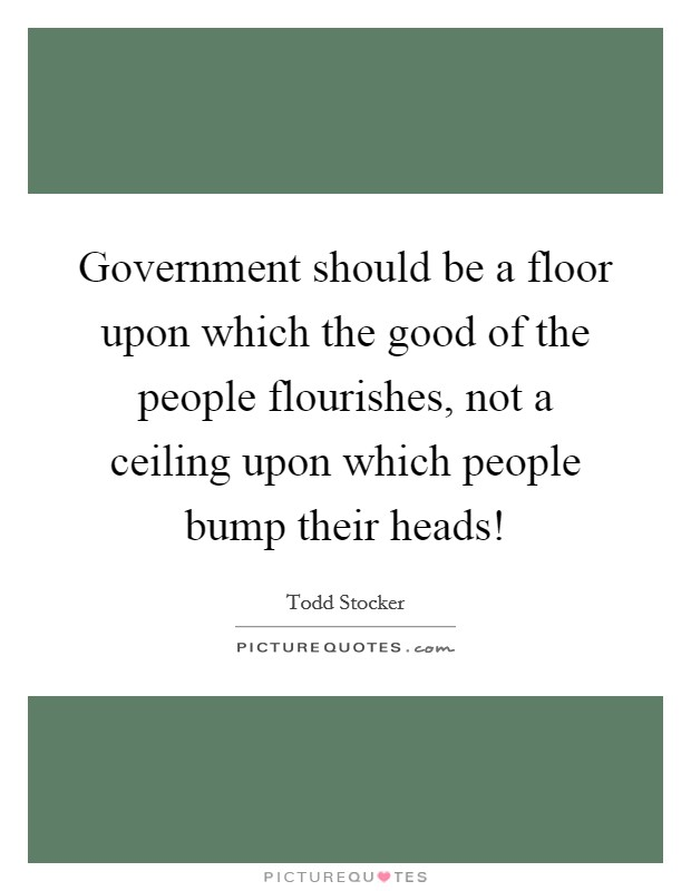 Government should be a floor upon which the good of the people flourishes, not a ceiling upon which people bump their heads! Picture Quote #1
