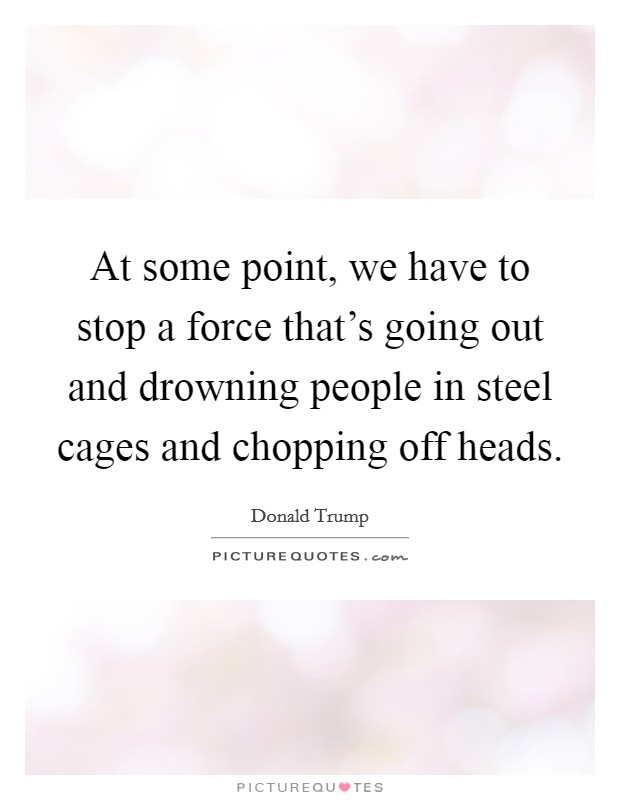 At some point, we have to stop a force that's going out and drowning people in steel cages and chopping off heads Picture Quote #1