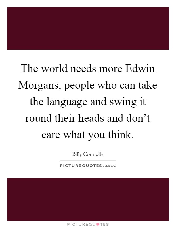 The world needs more Edwin Morgans, people who can take the language and swing it round their heads and don't care what you think Picture Quote #1
