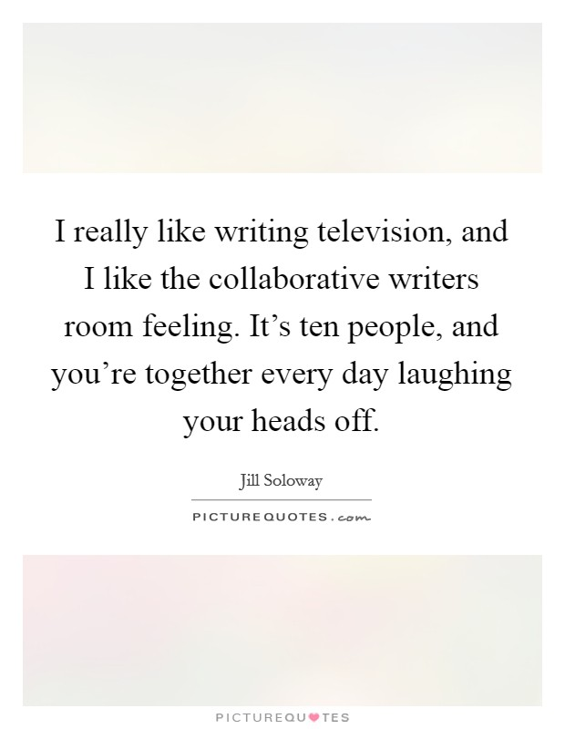 I really like writing television, and I like the collaborative writers room feeling. It's ten people, and you're together every day laughing your heads off Picture Quote #1