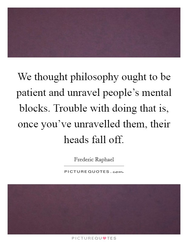 We thought philosophy ought to be patient and unravel people's mental blocks. Trouble with doing that is, once you've unravelled them, their heads fall off Picture Quote #1