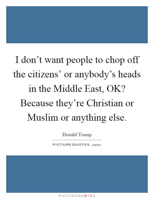 I don't want people to chop off the citizens' or anybody's heads in the Middle East, OK? Because they're Christian or Muslim or anything else Picture Quote #1