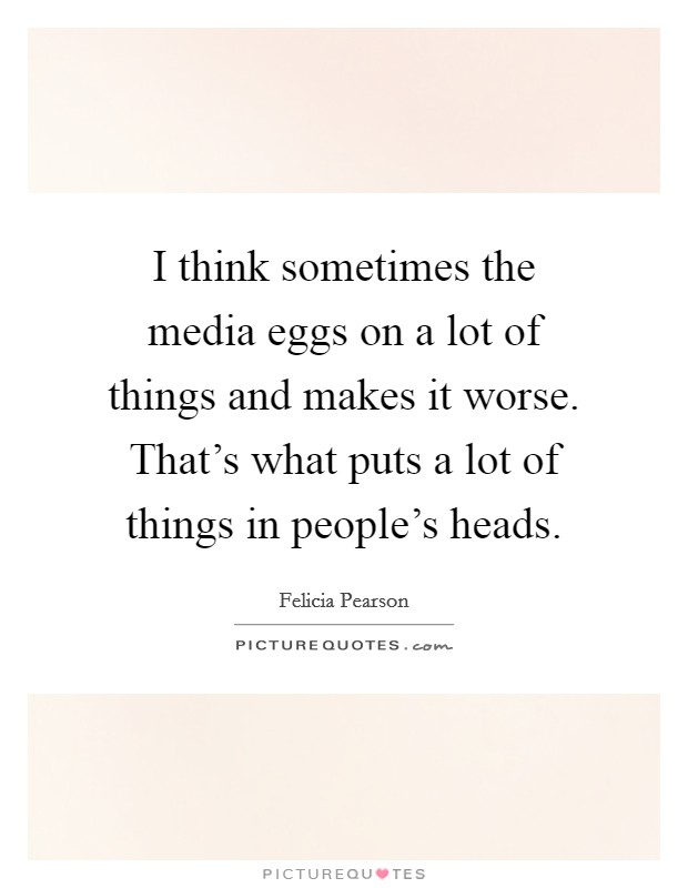 I think sometimes the media eggs on a lot of things and makes it worse. That's what puts a lot of things in people's heads Picture Quote #1