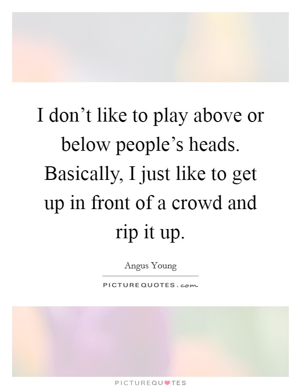 I don't like to play above or below people's heads. Basically, I just like to get up in front of a crowd and rip it up Picture Quote #1