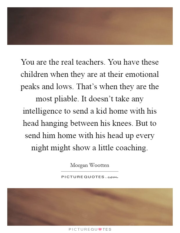 You are the real teachers. You have these children when they are at their emotional peaks and lows. That's when they are the most pliable. It doesn't take any intelligence to send a kid home with his head hanging between his knees. But to send him home with his head up every night might show a little coaching Picture Quote #1
