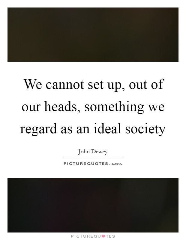 We cannot set up, out of our heads, something we regard as an ideal society Picture Quote #1