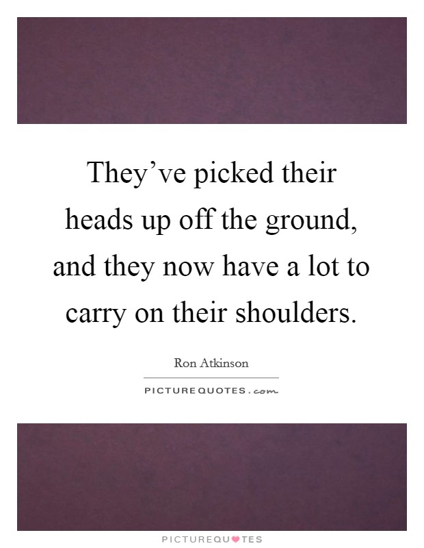 They've picked their heads up off the ground, and they now have a lot to carry on their shoulders Picture Quote #1