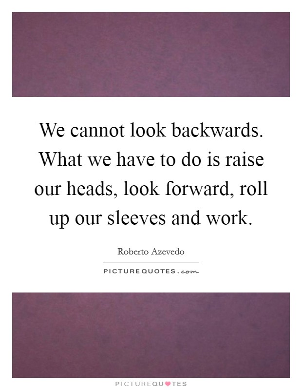 We cannot look backwards. What we have to do is raise our heads, look forward, roll up our sleeves and work. Picture Quote #1