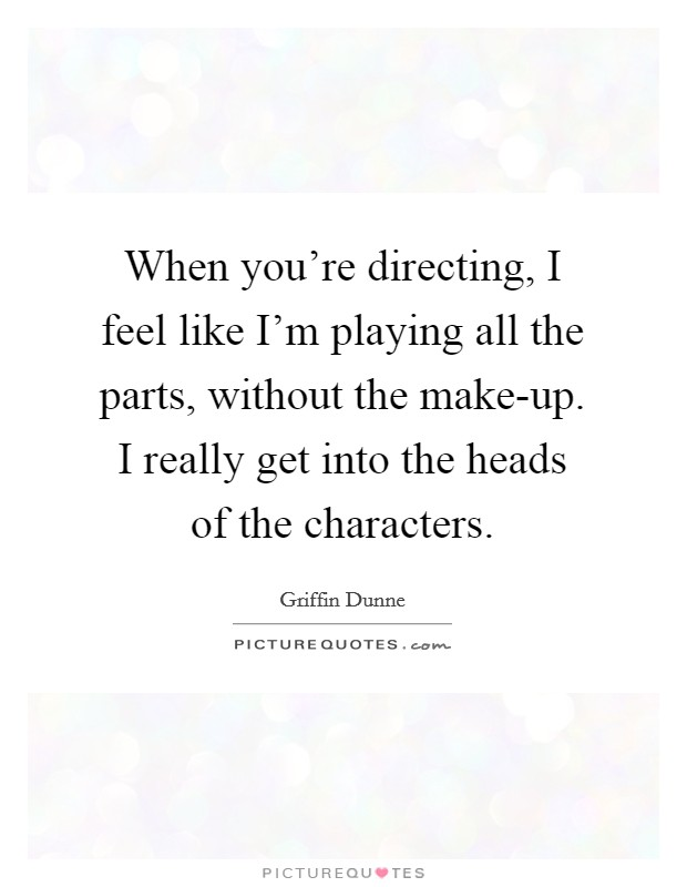 When you're directing, I feel like I'm playing all the parts, without the make-up. I really get into the heads of the characters. Picture Quote #1