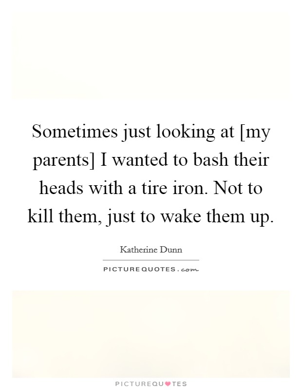 Sometimes just looking at [my parents] I wanted to bash their heads with a tire iron. Not to kill them, just to wake them up. Picture Quote #1
