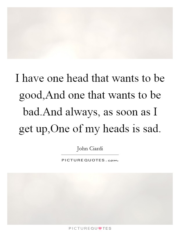 I have one head that wants to be good,And one that wants to be bad.And always, as soon as I get up,One of my heads is sad Picture Quote #1