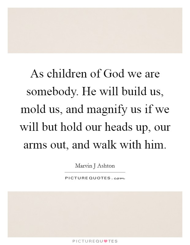 As children of God we are somebody. He will build us, mold us, and magnify us if we will but hold our heads up, our arms out, and walk with him Picture Quote #1
