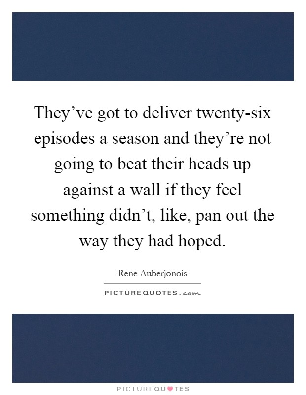 They've got to deliver twenty-six episodes a season and they're not going to beat their heads up against a wall if they feel something didn't, like, pan out the way they had hoped. Picture Quote #1