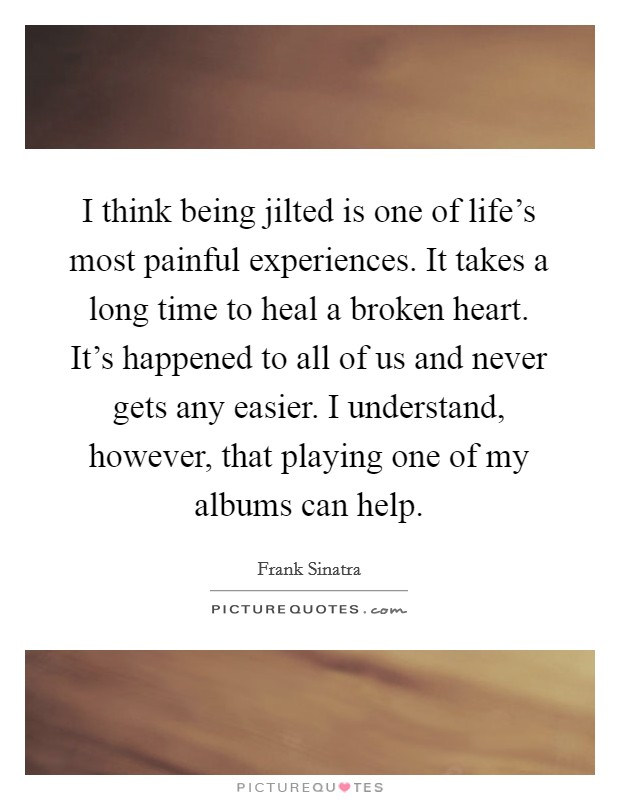 I think being jilted is one of life's most painful experiences. It takes a long time to heal a broken heart. It's happened to all of us and never gets any easier. I understand, however, that playing one of my albums can help Picture Quote #1