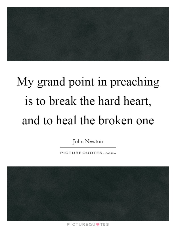 My grand point in preaching is to break the hard heart, and to heal the broken one Picture Quote #1