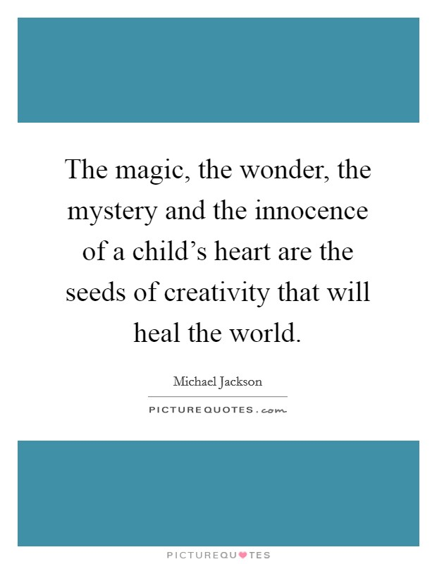 The magic, the wonder, the mystery and the innocence of a child's heart are the seeds of creativity that will heal the world Picture Quote #1