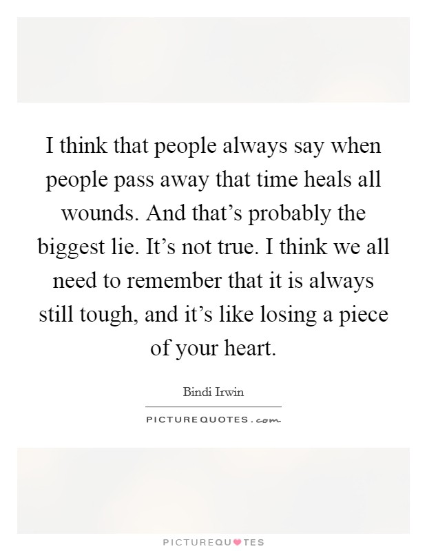 I think that people always say when people pass away that time heals all wounds. And that's probably the biggest lie. It's not true. I think we all need to remember that it is always still tough, and it's like losing a piece of your heart Picture Quote #1