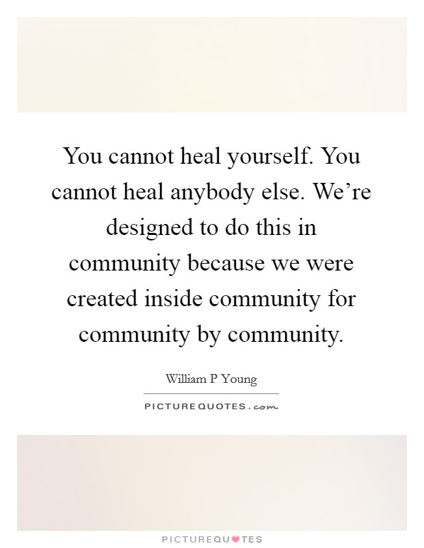 You cannot heal yourself. You cannot heal anybody else. We're designed to do this in community because we were created inside community for community by community. Picture Quote #1