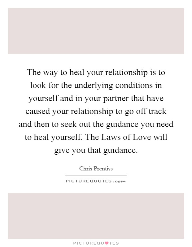 The way to heal your relationship is to look for the underlying conditions in yourself and in your partner that have caused your relationship to go off track and then to seek out the guidance you need to heal yourself. The Laws of Love will give you that guidance Picture Quote #1