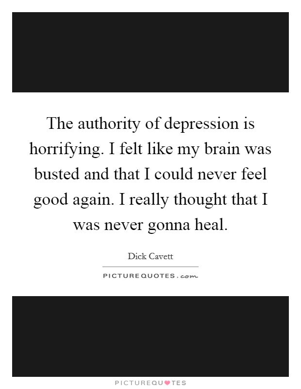 The authority of depression is horrifying. I felt like my brain was busted and that I could never feel good again. I really thought that I was never gonna heal Picture Quote #1