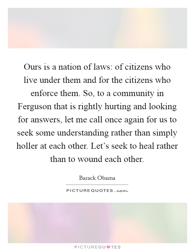 Ours is a nation of laws: of citizens who live under them and for the citizens who enforce them. So, to a community in Ferguson that is rightly hurting and looking for answers, let me call once again for us to seek some understanding rather than simply holler at each other. Let's seek to heal rather than to wound each other Picture Quote #1
