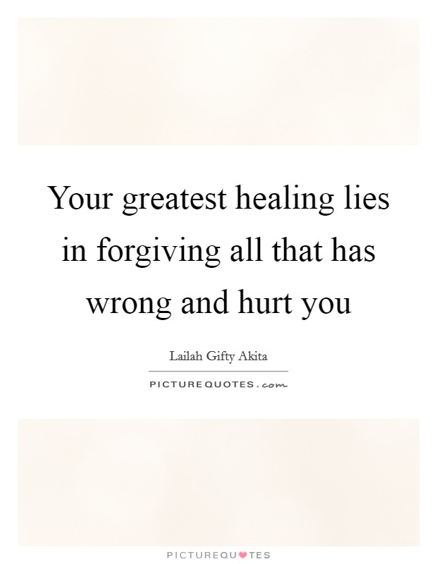 Your greatest healing lies in forgiving all that has wrong and hurt you Picture Quote #1