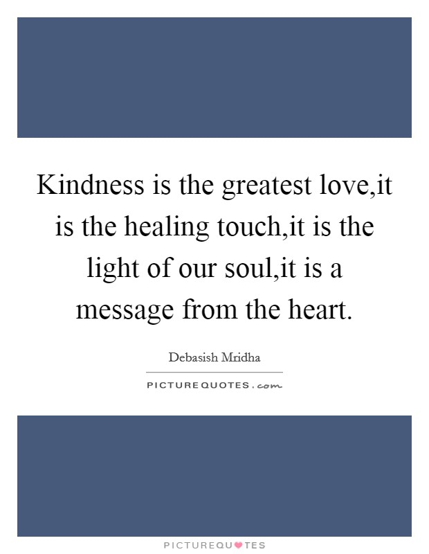 Kindness is the greatest love,it is the healing touch,it is the light of our soul,it is a message from the heart Picture Quote #1