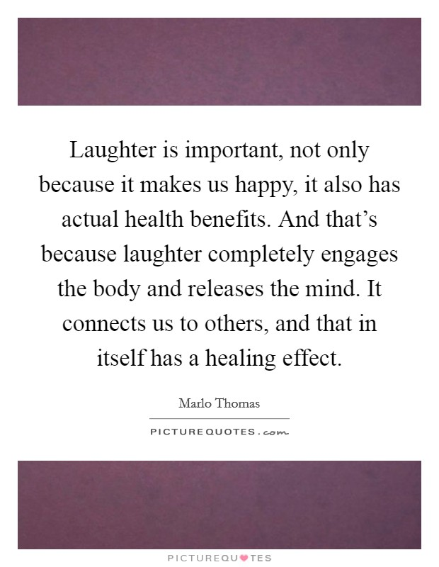 Laughter is important, not only because it makes us happy, it also has actual health benefits. And that's because laughter completely engages the body and releases the mind. It connects us to others, and that in itself has a healing effect Picture Quote #1