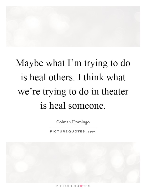 Maybe what I'm trying to do is heal others. I think what we're trying to do in theater is heal someone Picture Quote #1