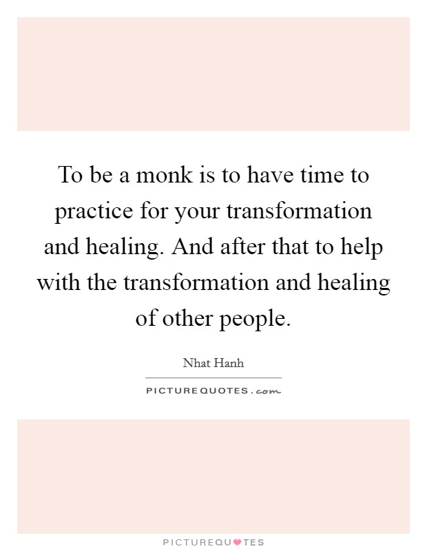 To be a monk is to have time to practice for your transformation and healing. And after that to help with the transformation and healing of other people Picture Quote #1