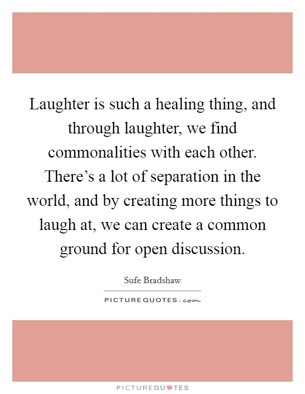 Laughter is such a healing thing, and through laughter, we find commonalities with each other. There's a lot of separation in the world, and by creating more things to laugh at, we can create a common ground for open discussion Picture Quote #1