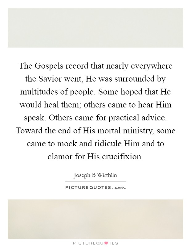 The Gospels record that nearly everywhere the Savior went, He was surrounded by multitudes of people. Some hoped that He would heal them; others came to hear Him speak. Others came for practical advice. Toward the end of His mortal ministry, some came to mock and ridicule Him and to clamor for His crucifixion Picture Quote #1