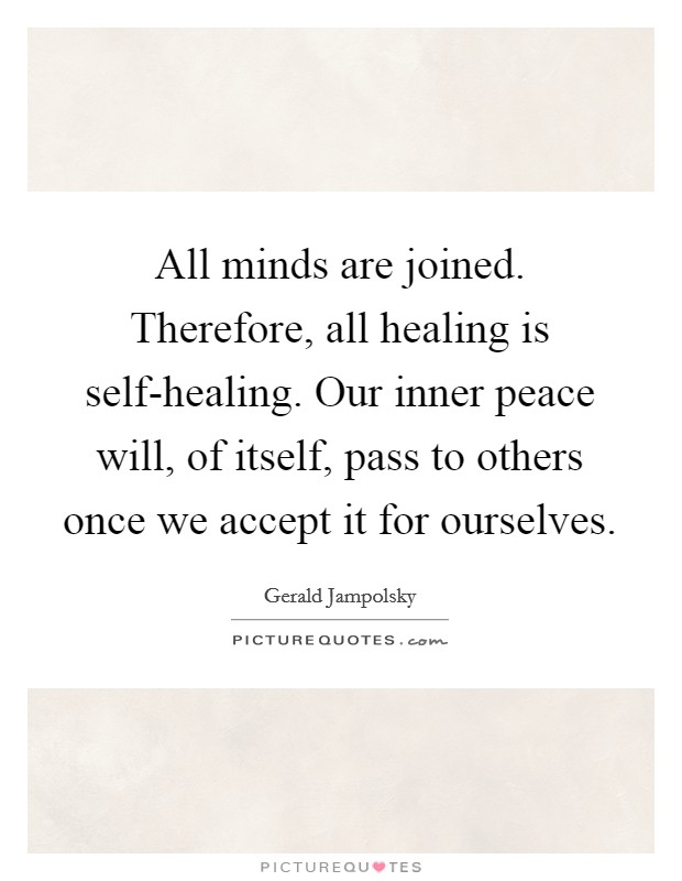 All minds are joined. Therefore, all healing is self-healing. Our inner peace will, of itself, pass to others once we accept it for ourselves Picture Quote #1
