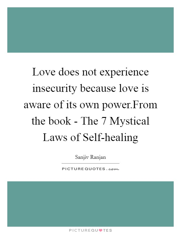Love does not experience insecurity because love is aware of its own power.From the book - The 7 Mystical Laws of Self-healing Picture Quote #1