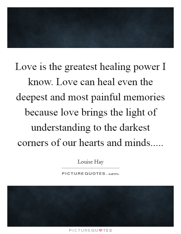 Love is the greatest healing power I know. Love can heal even the deepest and most painful memories because love brings the light of understanding to the darkest corners of our hearts and minds Picture Quote #1
