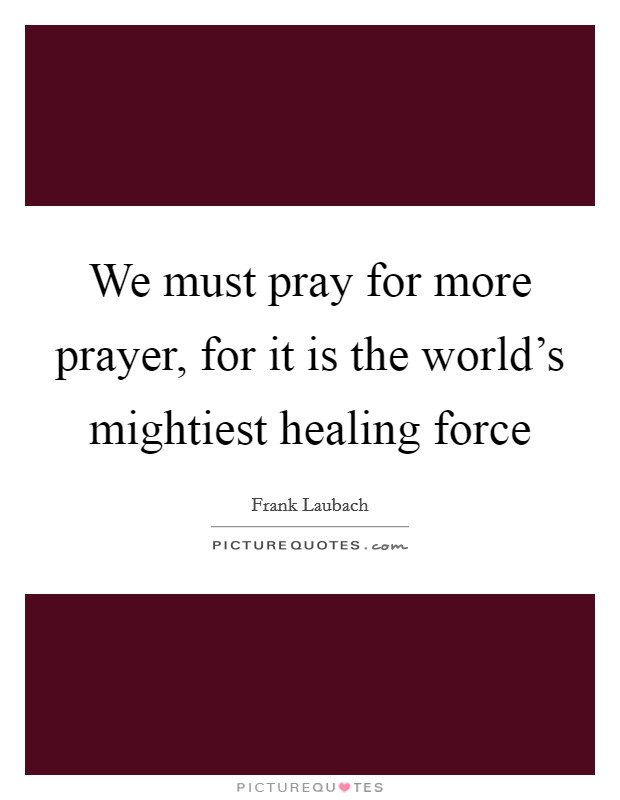 We must pray for more prayer, for it is the world's mightiest healing force Picture Quote #1