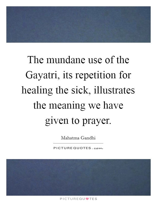 The mundane use of the Gayatri, its repetition for healing the sick, illustrates the meaning we have given to prayer Picture Quote #1