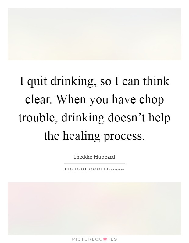 I quit drinking, so I can think clear. When you have chop trouble, drinking doesn't help the healing process Picture Quote #1