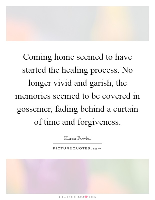 Coming home seemed to have started the healing process. No longer vivid and garish, the memories seemed to be covered in gossemer, fading behind a curtain of time and forgiveness. Picture Quote #1