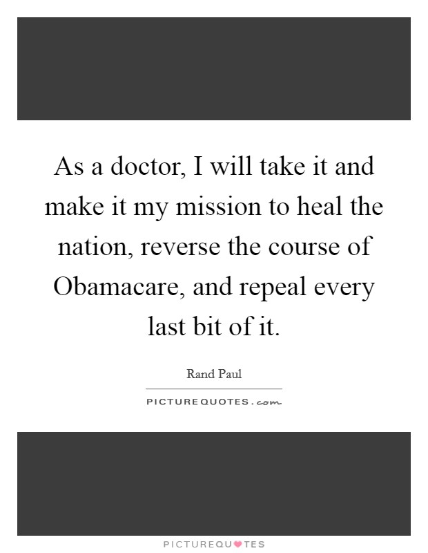 As a doctor, I will take it and make it my mission to heal the nation, reverse the course of Obamacare, and repeal every last bit of it Picture Quote #1