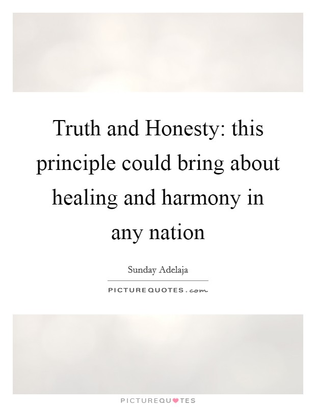 Truth and Honesty: this principle could bring about healing and harmony in any nation Picture Quote #1