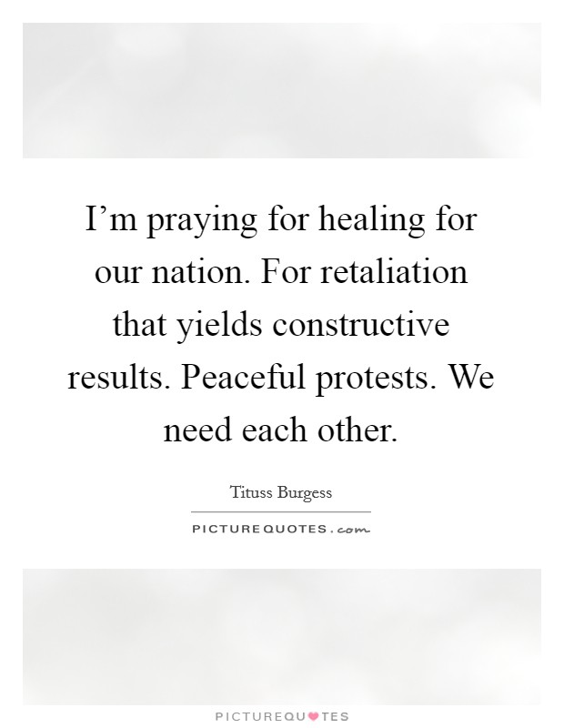 I'm praying for healing for our nation. For retaliation that yields constructive results. Peaceful protests. We need each other Picture Quote #1