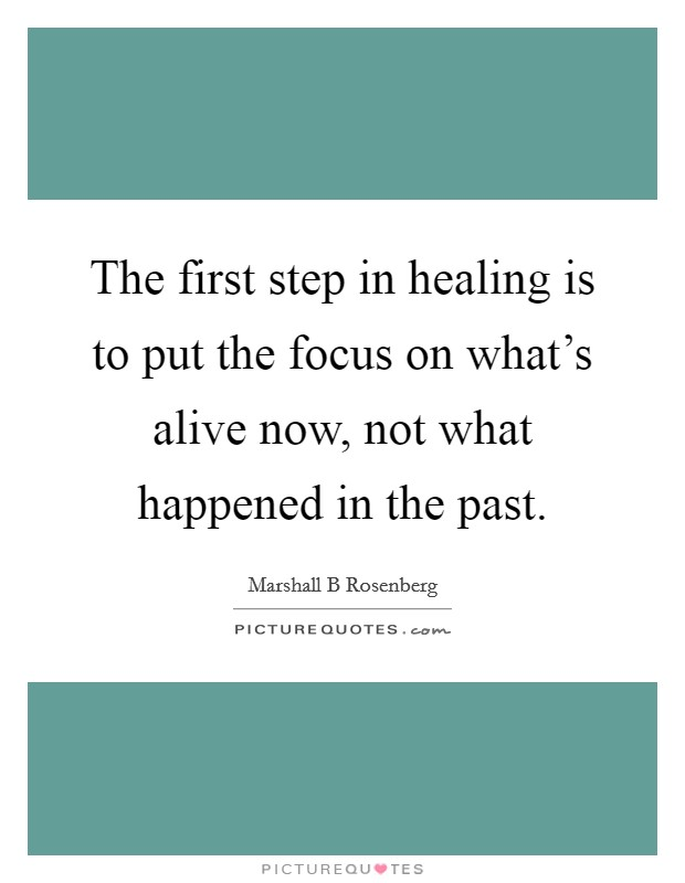 The first step in healing is to put the focus on what's alive now, not what happened in the past Picture Quote #1