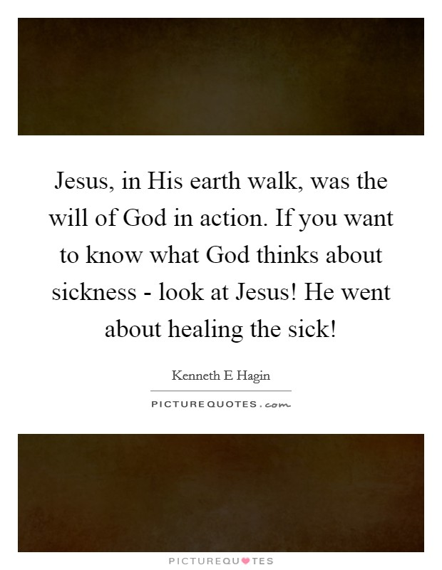 Jesus, in His earth walk, was the will of God in action. If you want to know what God thinks about sickness - look at Jesus! He went about healing the sick! Picture Quote #1