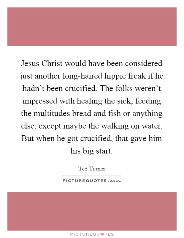 Jesus Christ would have been considered just another long-haired hippie freak if he hadn't been crucified. The folks weren't impressed with healing the sick, feeding the multitudes bread and fish or anything else, except maybe the walking on water. But when he got crucified, that gave him his big start Picture Quote #1